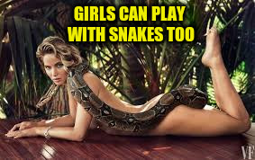 GIRLS CAN PLAY WITH SNAKES TOO | made w/ Imgflip meme maker