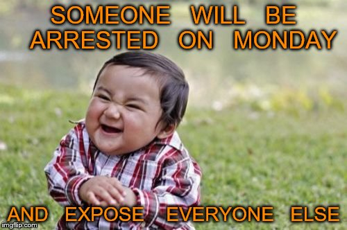 Evil Toddler Meme | SOMEONE   WILL   BE   ARRESTED   ON   MONDAY AND   EXPOSE    EVERYONE   ELSE | image tagged in memes,evil toddler | made w/ Imgflip meme maker