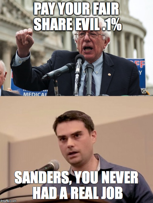Debating Higher Taxes  | PAY YOUR FAIR SHARE EVIL .1% SANDERS, YOU NEVER HAD A REAL JOB | image tagged in ben shapiro,bernie sanders | made w/ Imgflip meme maker