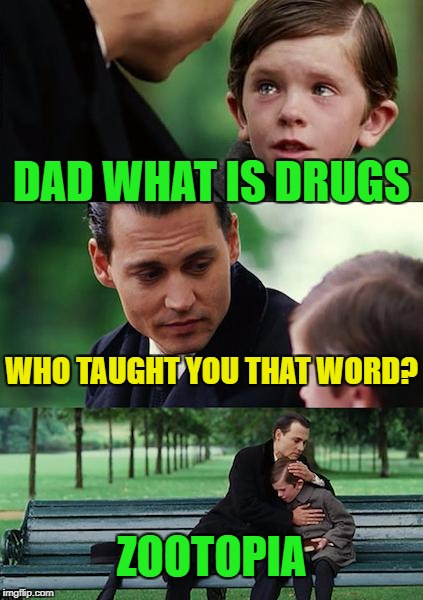 When Kids movies hide adult content  | DAD WHAT IS DRUGS WHO TAUGHT YOU THAT WORD? ZOOTOPIA | image tagged in memes,finding neverland,funny | made w/ Imgflip meme maker