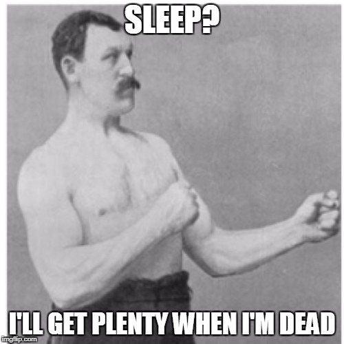 Overly Manly Man Meme | SLEEP? I'LL GET PLENTY WHEN I'M DEAD | image tagged in memes,overly manly man | made w/ Imgflip meme maker