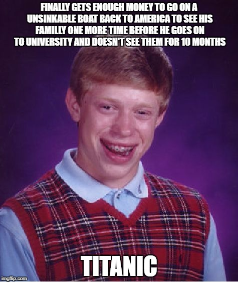 Bad Luck Brian Meme | FINALLY GETS ENOUGH MONEY TO GO ON A UNSINKABLE BOAT BACK TO AMERICA TO SEE HIS FAMILLY ONE MORE TIME BEFORE HE GOES ON TO UNIVERSITY AND DO | image tagged in memes,bad luck brian,titanic,sad,dramatic,funny | made w/ Imgflip meme maker