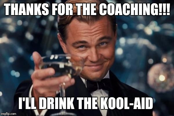 Leonardo Dicaprio Cheers Meme | THANKS FOR THE COACHING!!! I'LL DRINK THE KOOL-AID | image tagged in memes,leonardo dicaprio cheers | made w/ Imgflip meme maker