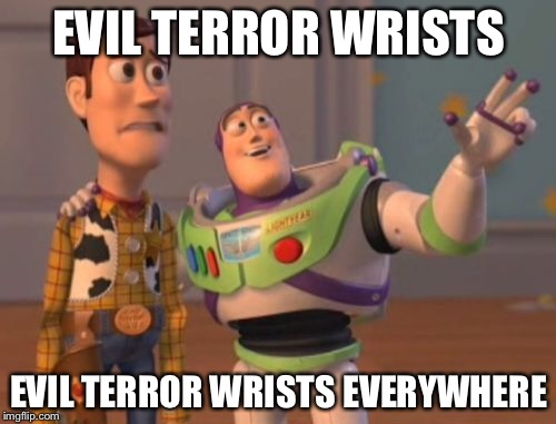 X, X Everywhere Meme | EVIL TERROR WRISTS EVIL TERROR WRISTS EVERYWHERE | image tagged in memes,x,x everywhere,x x everywhere | made w/ Imgflip meme maker