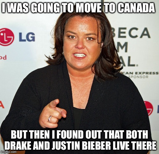 I WAS GOING TO MOVE TO CANADA BUT THEN I FOUND OUT THAT BOTH DRAKE AND JUSTIN BIEBER LIVE THERE | made w/ Imgflip meme maker