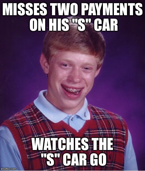 "Bad Luck Brian Meme | MISSES TWO PAYMENTS ON HIS ""S"" CAR WATCHES THE ""S"" CAR GO 