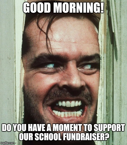 jack nicholson shining | GOOD MORNING! DO YOU HAVE A MOMENT TO SUPPORT OUR SCHOOL FUNDRAISER? | image tagged in jack nicholson shining | made w/ Imgflip meme maker