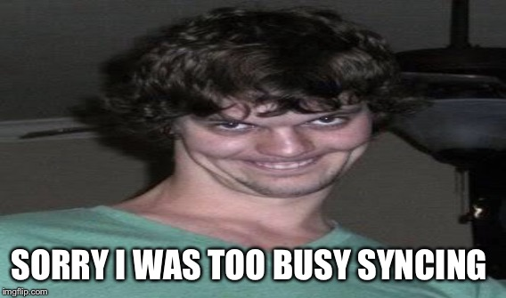 SORRY I WAS TOO BUSY SYNCING | made w/ Imgflip meme maker