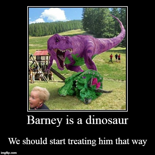 Barney is a dinosaur | We should start treating him that way | image tagged in funny,demotivationals | made w/ Imgflip demotivational maker