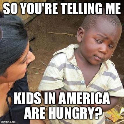Third World Skeptical Kid Meme | SO YOU'RE TELLING ME KIDS IN AMERICA ARE HUNGRY? | image tagged in memes,third world skeptical kid | made w/ Imgflip meme maker