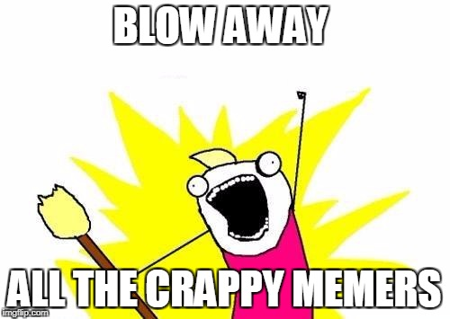 X All The Y Meme | BLOW AWAY ALL THE CRAPPY MEMERS | image tagged in memes,x all the y | made w/ Imgflip meme maker