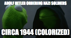 Kermit Fake History | ADOLF HITLER ORDERING NAZI SOLDIERS CIRCA 1944 (COLORIZED) | image tagged in muppets,fake history,kermit | made w/ Imgflip meme maker