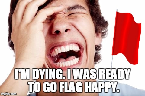 hilarious | I'M DYING. I WAS READY TO GO FLAG HAPPY. | image tagged in hilarious | made w/ Imgflip meme maker