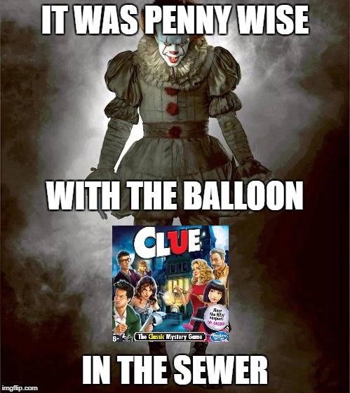 So that's where the dog went... | IT WAS PENNY WISE IN THE SEWER WITH THE BALLOON | image tagged in pennywise,it,scary,clue,dont read my tags,if you read this post a spongebob meme in the comments | made w/ Imgflip meme maker