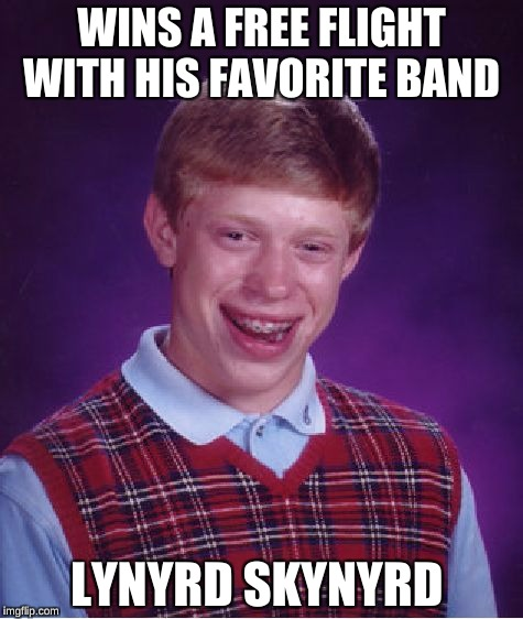 Bad Luck Brian Meme | WINS A FREE FLIGHT WITH HIS FAVORITE BAND LYNYRD SKYNYRD | image tagged in memes,bad luck brian | made w/ Imgflip meme maker
