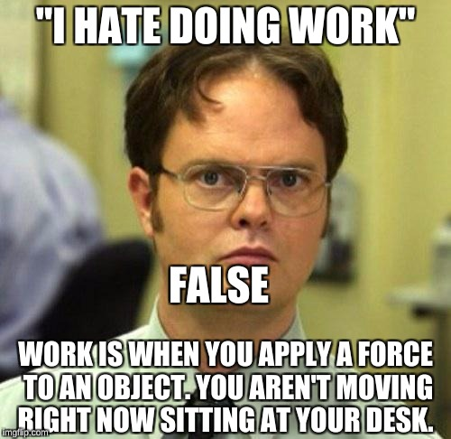 "False | ""I HATE DOING WORK"" WORK IS WHEN YOU APPLY A FORCE TO AN OBJECT. YOU AREN'T MOVING RIGHT NOW SITTING AT YOUR DESK. FALSE 