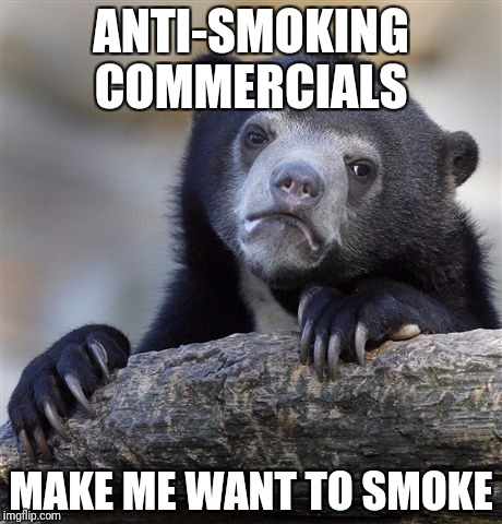 Intentionally useless commercials | ANTI-SMOKING COMMERCIALS MAKE ME WANT TO SMOKE | image tagged in memes,confession bear | made w/ Imgflip meme maker