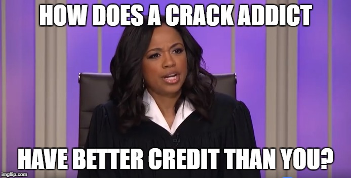 How does a crack addict have better credit than you? | HOW DOES A CRACK ADDICT HAVE BETTER CREDIT THAN YOU? | image tagged in judge faith,credit,crack addict | made w/ Imgflip meme maker