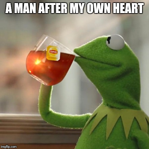 But Thats None Of My Business Meme | A MAN AFTER MY OWN HEART | image tagged in memes,but thats none of my business,kermit the frog | made w/ Imgflip meme maker