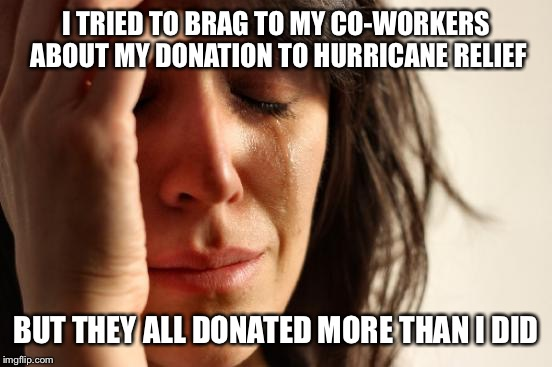 First World Problems Meme | I TRIED TO BRAG TO MY CO-WORKERS ABOUT MY DONATION TO HURRICANE RELIEF BUT THEY ALL DONATED MORE THAN I DID | image tagged in memes,first world problems | made w/ Imgflip meme maker