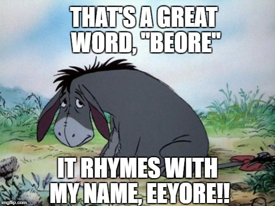 "THAT'S A GREAT WORD, ""BEORE"" IT RHYMES WITH MY NAME, EEYORE!! 