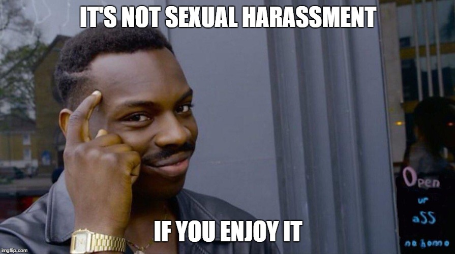 IT'S NOT SEXUAL HARASSMENT IF YOU ENJOY IT | made w/ Imgflip meme maker