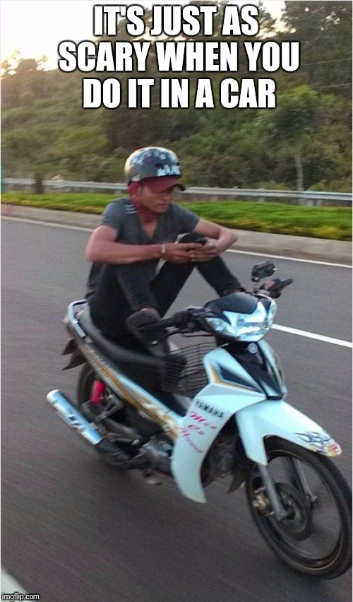 Texting on motorcycle  | IT'S JUST AS SCARY WHEN YOU DO IT IN A CAR | image tagged in texting,texting and driving,motorcycle,phone | made w/ Imgflip meme maker