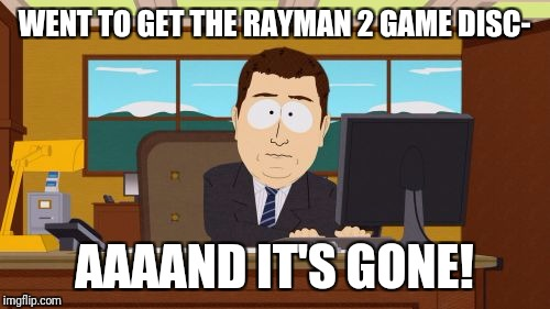 Aaaaand Its Gone Meme | WENT TO GET THE RAYMAN 2 GAME DISC- AAAAND IT'S GONE! | image tagged in memes,aaaaand its gone | made w/ Imgflip meme maker