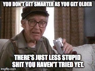 YOU DON'T GET SMARTER AS YOU GET OLDER THERE'S JUST LESS STUPID SHIT YOU HAVEN'T TRIED YET. | image tagged in burgess meredith in grumpier old men,dumb | made w/ Imgflip meme maker