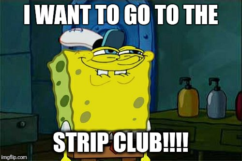 Dont You Squidward Meme | I WANT TO GO TO THE STRIP CLUB!!!! | image tagged in memes,dont you squidward | made w/ Imgflip meme maker