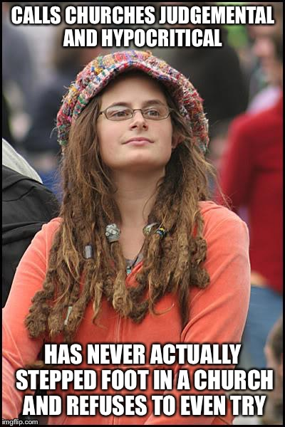 College Liberal Meme | CALLS CHURCHES JUDGEMENTAL AND HYPOCRITICAL HAS NEVER ACTUALLY STEPPED FOOT IN A CHURCH AND REFUSES TO EVEN TRY | image tagged in memes,college liberal,liberal logic,liberal hypocrisy | made w/ Imgflip meme maker
