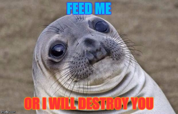 Awkward Moment Sealion Meme | FEED ME OR I WILL DESTROY YOU | image tagged in memes,awkward moment sealion | made w/ Imgflip meme maker