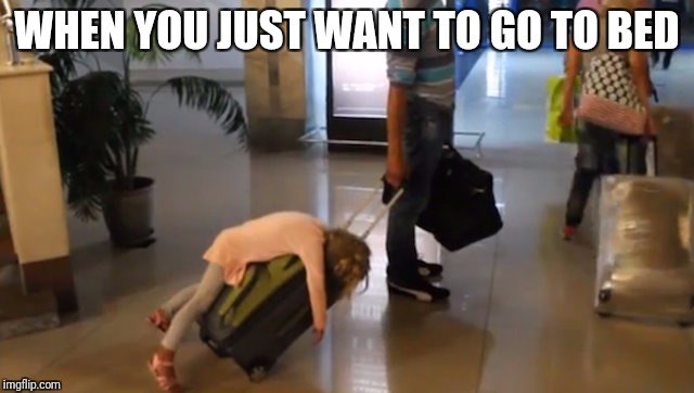 When your parents insist you have to go with them | WHEN YOU JUST WANT TO GO TO BED | image tagged in girl on rolling luggage | made w/ Imgflip meme maker