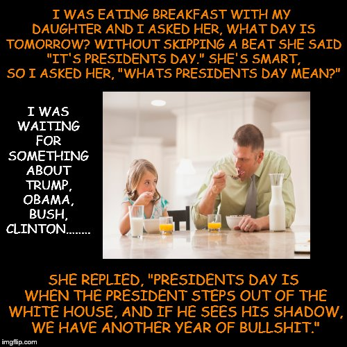 "I WAS EATING BREAKFAST WITH MY DAUGHTER AND I ASKED HER, WHAT DAY IS TOMORROW? WITHOUT SKIPPING A BEAT SHE SAID ""IT'S PRESIDENTS DAY."" SHE'S 