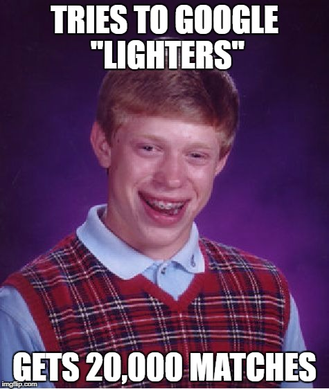 "Bad Luck Brian |  TRIES TO GOOGLE ""LIGHTERS""; GETS 20,000 MATCHES 