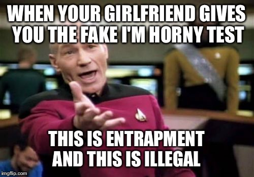 Picard Wtf Meme | WHEN YOUR GIRLFRIEND GIVES YOU THE FAKE I'M HORNY TEST THIS IS ENTRAPMENT AND THIS IS ILLEGAL | image tagged in memes,picard wtf | made w/ Imgflip meme maker