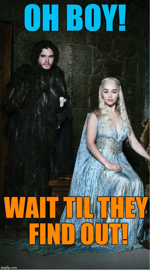 I'm rooting for these kids | OH BOY! WAIT TIL THEY FIND OUT! | image tagged in jon snow daenerys,game of thrones,memes | made w/ Imgflip meme maker