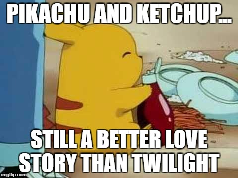 Pikalove | PIKACHU AND KETCHUP... STILL A BETTER LOVE STORY THAN TWILIGHT | image tagged in pikachu | made w/ Imgflip meme maker