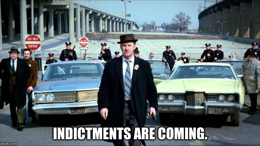 INDICTMENTS ARE COMING. | image tagged in french connection | made w/ Imgflip meme maker