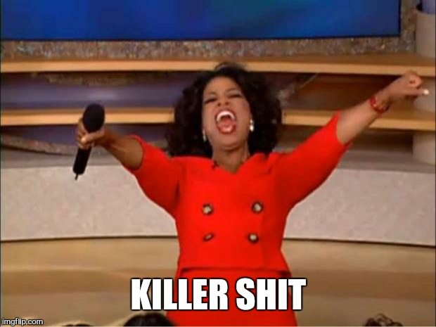 Oprah You Get A Meme | KILLER SHIT | image tagged in memes,oprah you get a | made w/ Imgflip meme maker