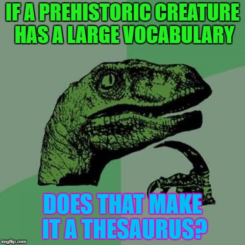 Philosoraptor Meme | IF A PREHISTORIC CREATURE HAS A LARGE VOCABULARY DOES THAT MAKE IT A THESAURUS? | image tagged in memes,philosoraptor | made w/ Imgflip meme maker