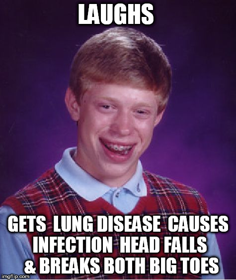 Bad Luck Brian Meme | LAUGHS GETS  LUNG DISEASE  CAUSES INFECTION  HEAD FALLS   & BREAKS BOTH BIG TOES | image tagged in memes,bad luck brian | made w/ Imgflip meme maker