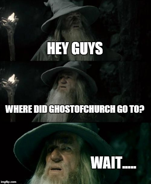 Did.....did ghostofchurch really......you know.....d-d-delete his account?*sniff* Rust in Peace,ghostofchurch.You will be missed |  HEY GUYS; WHERE DID GHOSTOFCHURCH GO TO? WAIT..... | image tagged in memes,confused gandalf,ghostofchurch,imgflip,rest in peace,deleted accounts | made w/ Imgflip meme maker