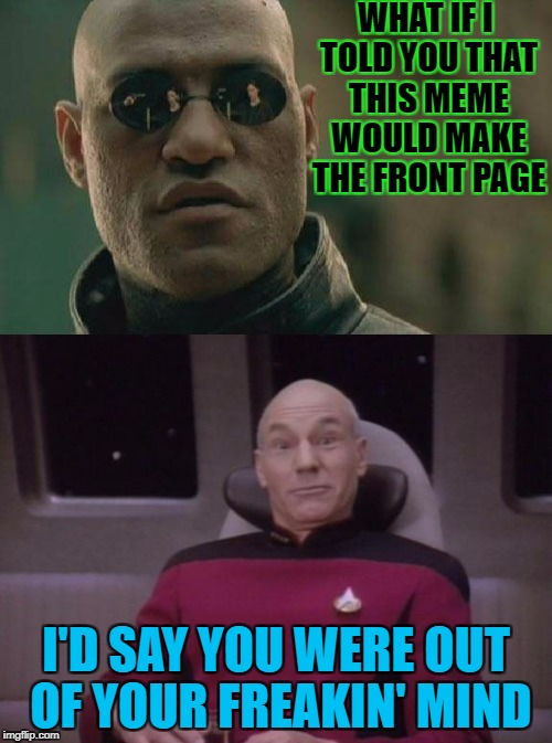 WHAT IF I TOLD YOU THAT THIS MEME WOULD MAKE THE FRONT PAGE I'D SAY YOU WERE OUT OF YOUR FREAKIN' MIND | image tagged in matrix morpheus | made w/ Imgflip meme maker
