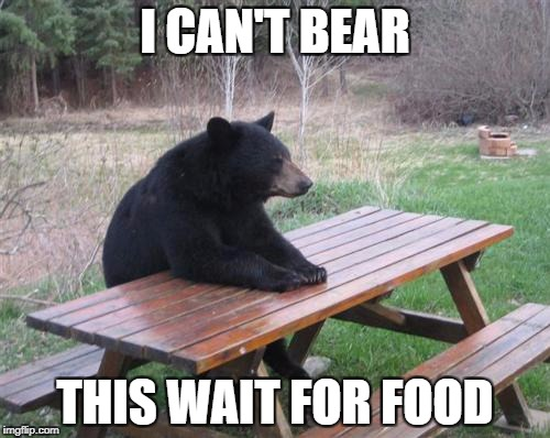Bad Luck Bear Meme | I CAN'T BEAR THIS WAIT FOR FOOD | image tagged in memes,bad luck bear | made w/ Imgflip meme maker