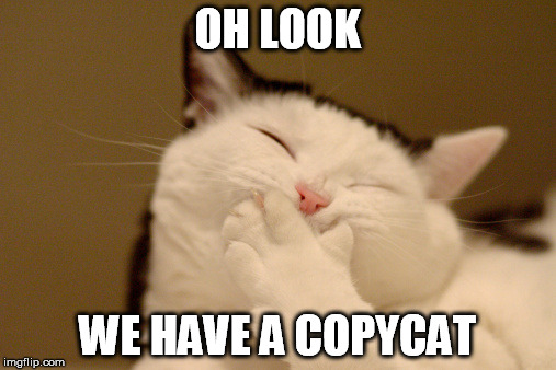 OH LOOK WE HAVE A COPYCAT | made w/ Imgflip meme maker