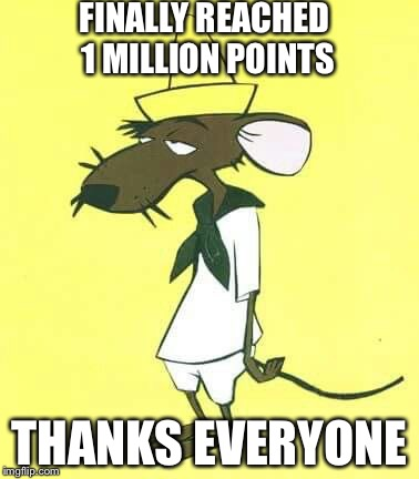 Slowpoke Rodriguez | FINALLY REACHED 1 MILLION POINTS THANKS EVERYONE | image tagged in slowpoke rodriguez | made w/ Imgflip meme maker