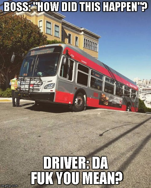 "Pretty Self Explanatory.. | BOSS: ""HOW DID THIS HAPPEN""? DRIVER: DA FUK YOU MEAN? 