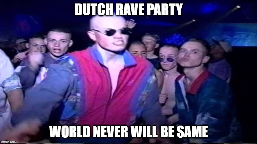 Dutch rave-crazy guys :D | DUTCH RAVE PARTY WORLD NEVER WILL BE SAME | image tagged in dutch,rave,meme,party,fun,thug life | made w/ Imgflip meme maker