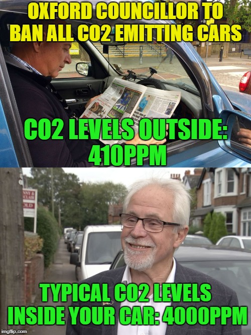 Oxford councillor to ban all co2 emitting cars  typical co2 levels inside your car: 4000ppm Co2 levels outside: 410ppm | OXFORD COUNCILLOR TO BAN ALL CO2 EMITTING CARS TYPICAL CO2 LEVELS INSIDE YOUR CAR: 4000PPM CO2 LEVELS OUTSIDE: 410PPM | image tagged in co2,ppm,emissions,oxford councillor | made w/ Imgflip meme maker
